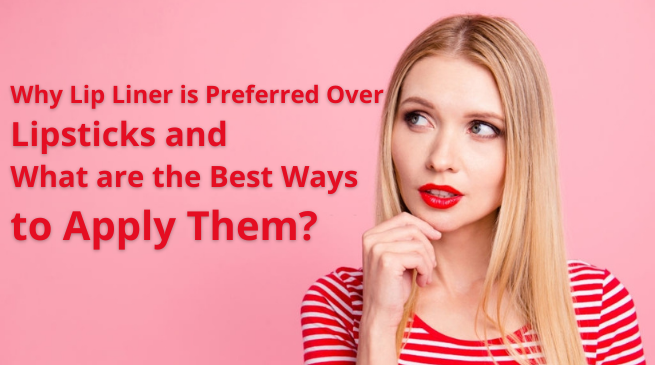 Why Lip Liner is Preferred Over Lipsticks and What are the Best Ways to Apply Them?