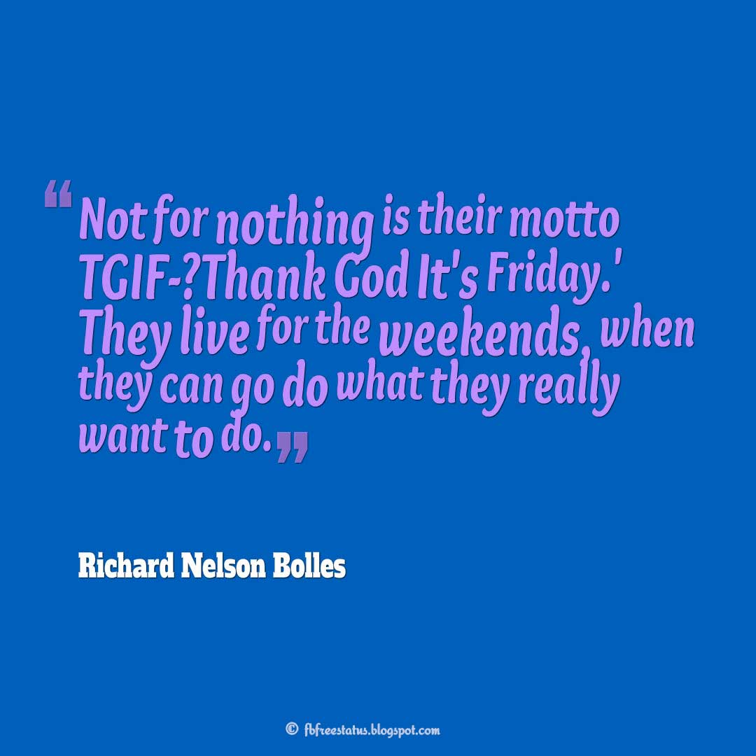 """Not for nothing is their motto TGIF - 'Thank God It's Friday.' They live for the weekends, when they can go do what they really want to do."" ? Richard Nelson Bolles, Happy Weekend."