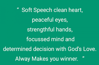 Soft Speech clean heart, peaceful eyes, strengthful hands, focussed mind and determined decision with God's Love. Alway Makes you winner.