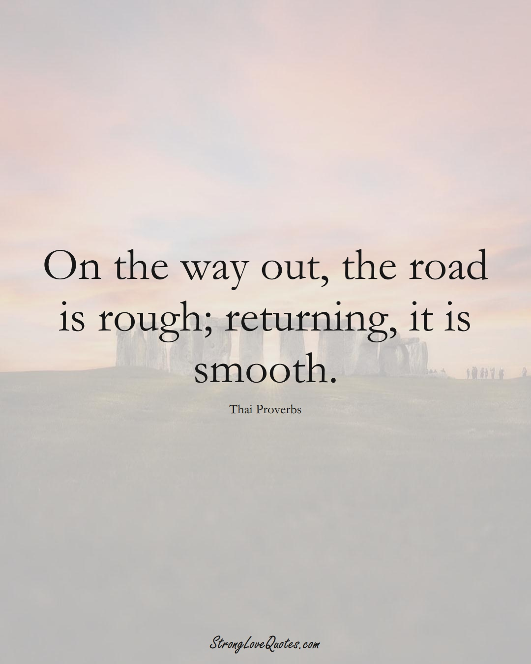 On the way out, the road is rough; returning, it is smooth. (Thai Sayings);  #AsianSayings