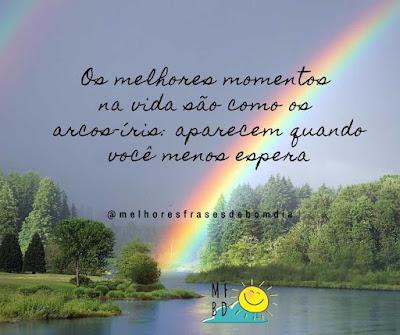Frases de Reflexão: Os melhores momentos na vida são como os arcos-íris: aparecem quando você menos espera