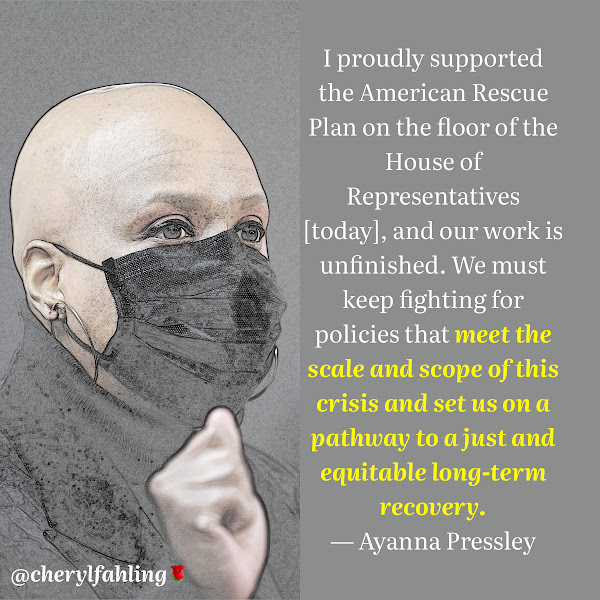 I proudly supported the American Rescue Plan on the floor of the House of Representatives [today], and our work is unfinished. We must keep fighting for policies that meet the scale and scope of this crisis and set us on a pathway to a just and equitable long-term recovery. — Representative Ayanna S. Pressley, Democrat of Massachusetts