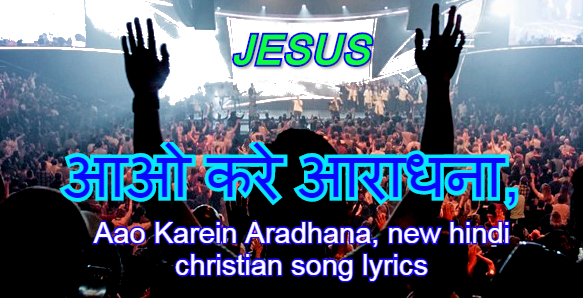 आओ करीना आराधना, aao karein aradhana, new hindi christian song lyrics
