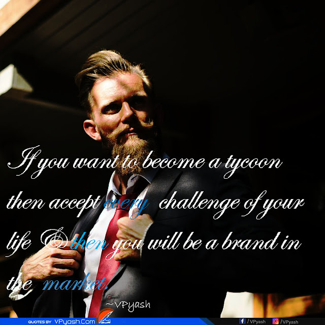 If you want to become a tycoon then accept every challenge of your life Inspiring quotes