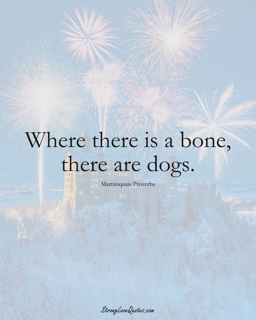 Where there is a bone, there are dogs. (Martiniquais Sayings);  #CaribbeanSayings