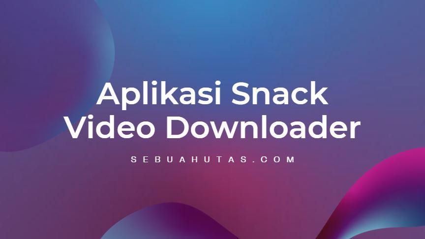 download aplikasi snack video downloader no watermark