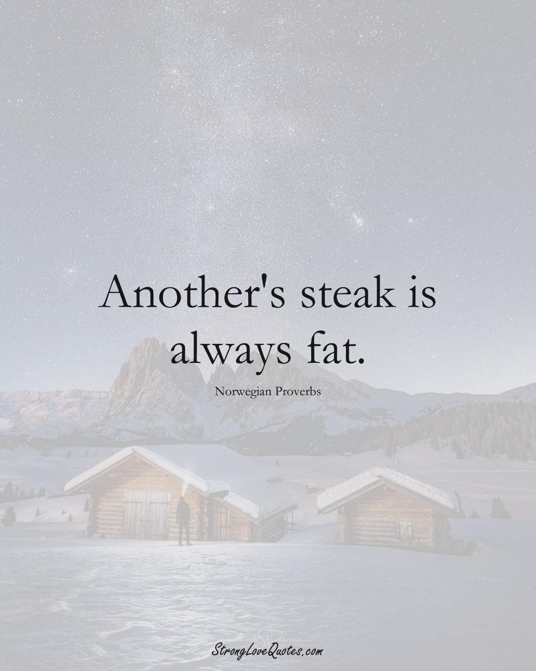 Another's steak is always fat. (Norwegian Sayings);  #EuropeanSayings