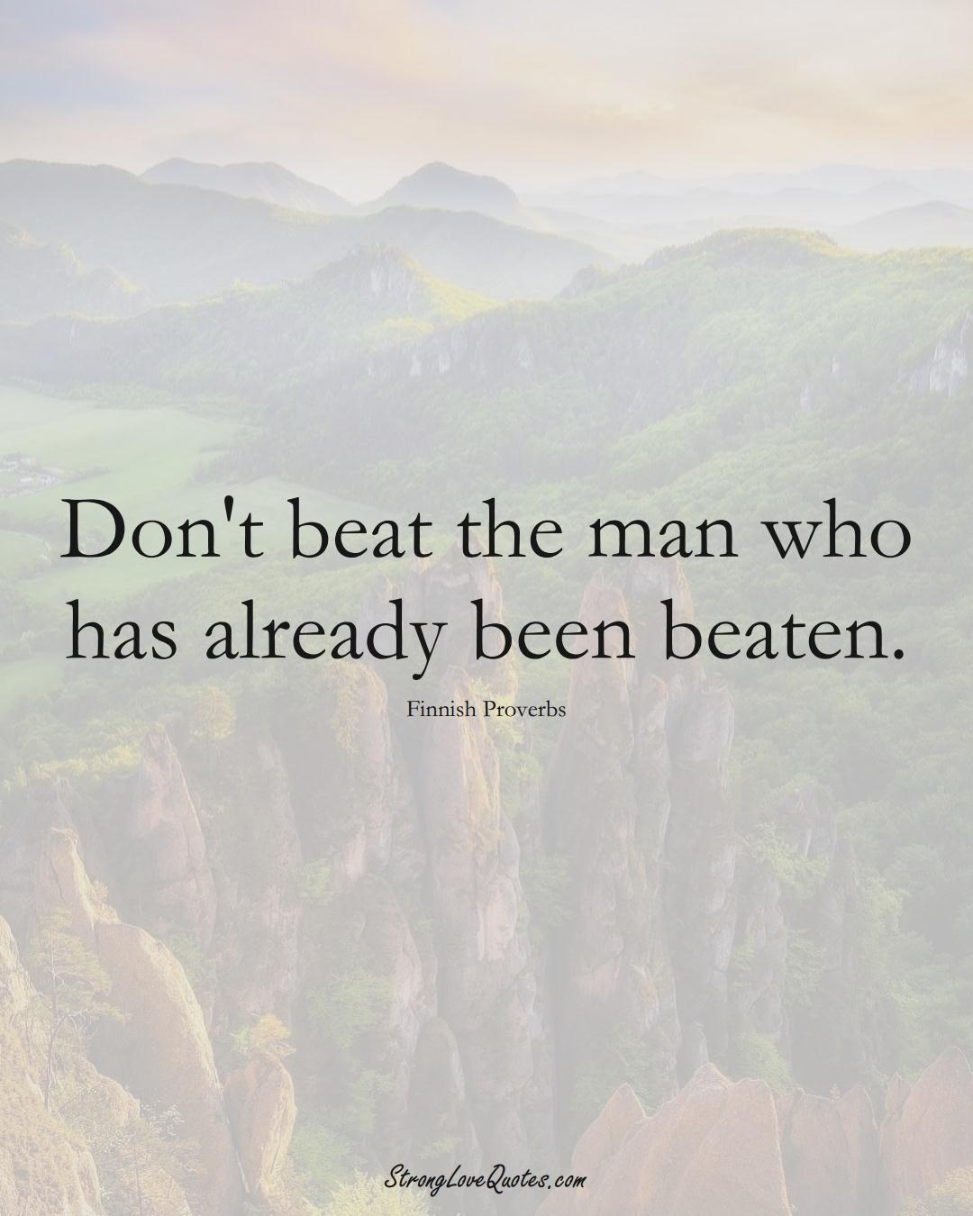 Don't beat the man who has already been beaten. (Finnish Sayings);  #EuropeanSayings