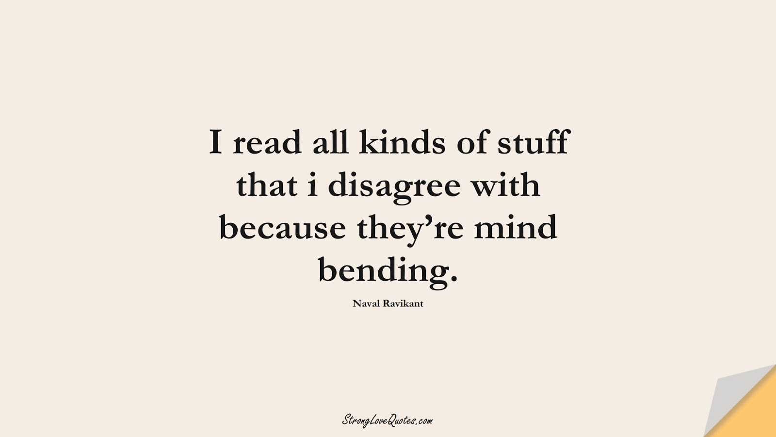 I read all kinds of stuff that i disagree with because they're mind bending. (Naval Ravikant);  #KnowledgeQuotes