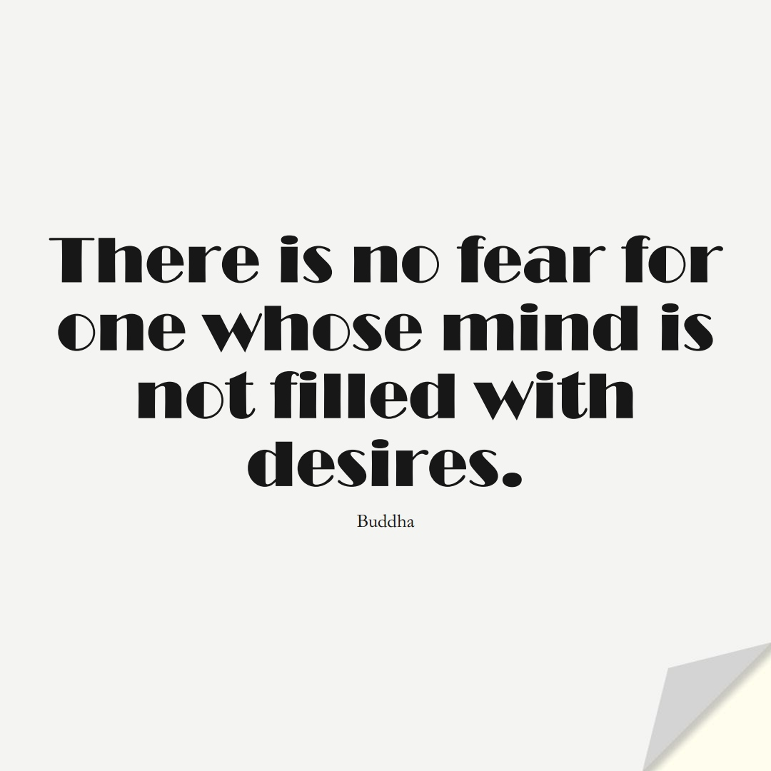 There is no fear for one whose mind is not filled with desires. (Buddha);  #FearQuotes