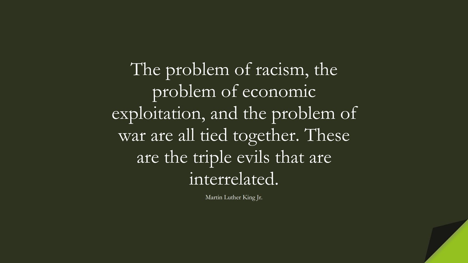 The problem of racism, the problem of economic exploitation, and the problem of war are all tied together. These are the triple evils that are interrelated. (Martin Luther King Jr.);  #MartinLutherKingJrQuotes