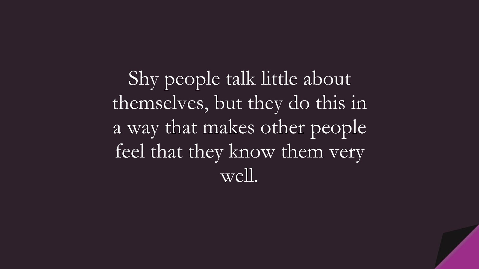 Shy people talk little about themselves, but they do this in a way that makes other people feel that they know them very well.FALSE