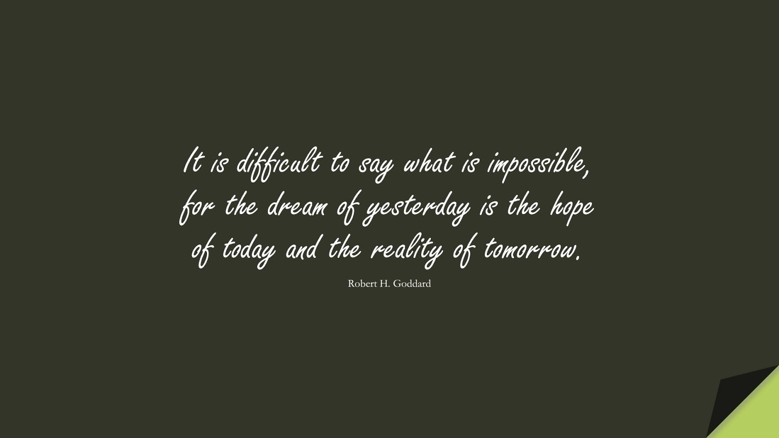 It is difficult to say what is impossible, for the dream of yesterday is the hope of today and the reality of tomorrow. (Robert H. Goddard);  #HopeQuotes