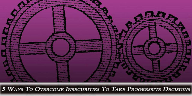 5 Ways To Overcome Insecurities To Take Progressive Decisions