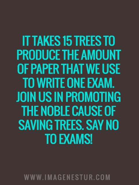 It takes 15 trees to produce the amount of paper that we use to write one exam. Join us in promoting the noble cause of saving trees. Say no to exams!