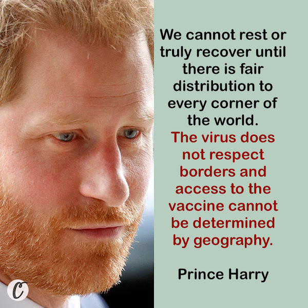 We cannot rest or truly recover until there is fair distribution to every corner of the world. The virus does not respect borders and access to the vaccine cannot be determined by geography. — Prince Harry, the Duke of Sussex