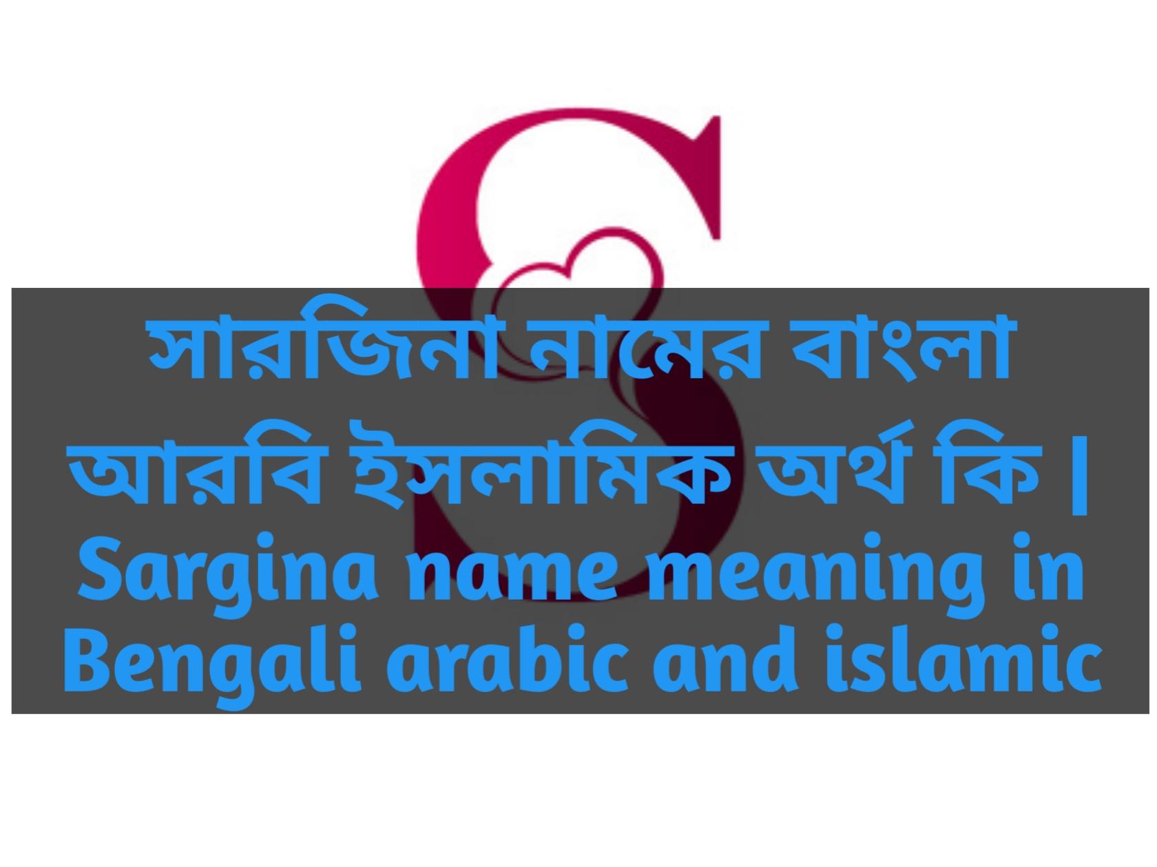Sargina name meaning in Bengali, সারজিনা নামের অর্থ কি, সারজিনা নামের বাংলা অর্থ কি, সারজিনা নামের ইসলামিক অর্থ কি,