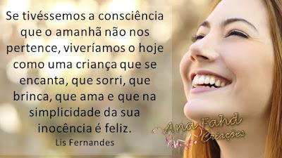 Se tivéssemos a consciência que o amanhã não nos pertence, viveríamos o hoje como uma criança que se encanta, que sorri, que brinca, que ama e que na simplicidade da sua inocência é feliz. Lis Fernandes