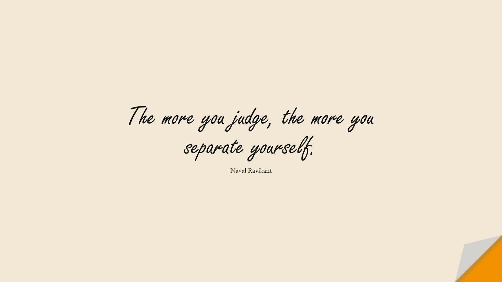 The more you judge, the more you separate yourself. (Naval Ravikant);  #RelationshipQuotes