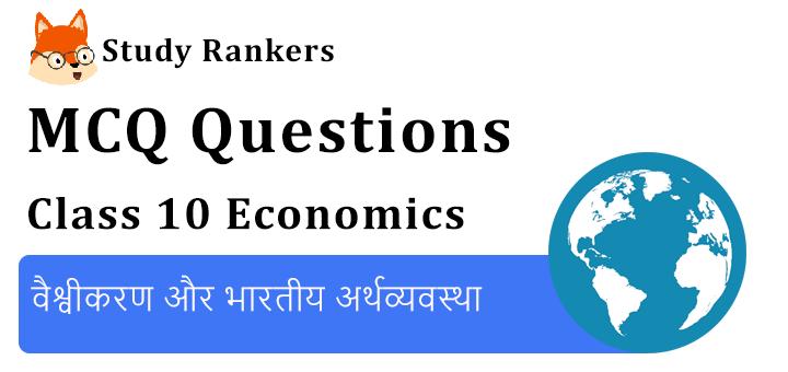 MCQ Questions for Class 10 Economics: Chapter 4 वैश्वीकरण और भारतीय अर्थव्यवस्था