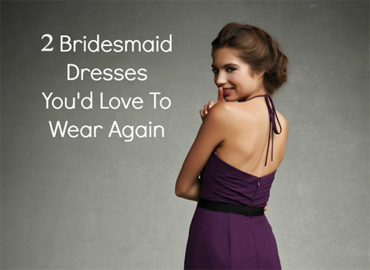 2 bridesmaid dresses you'd love to wear again
