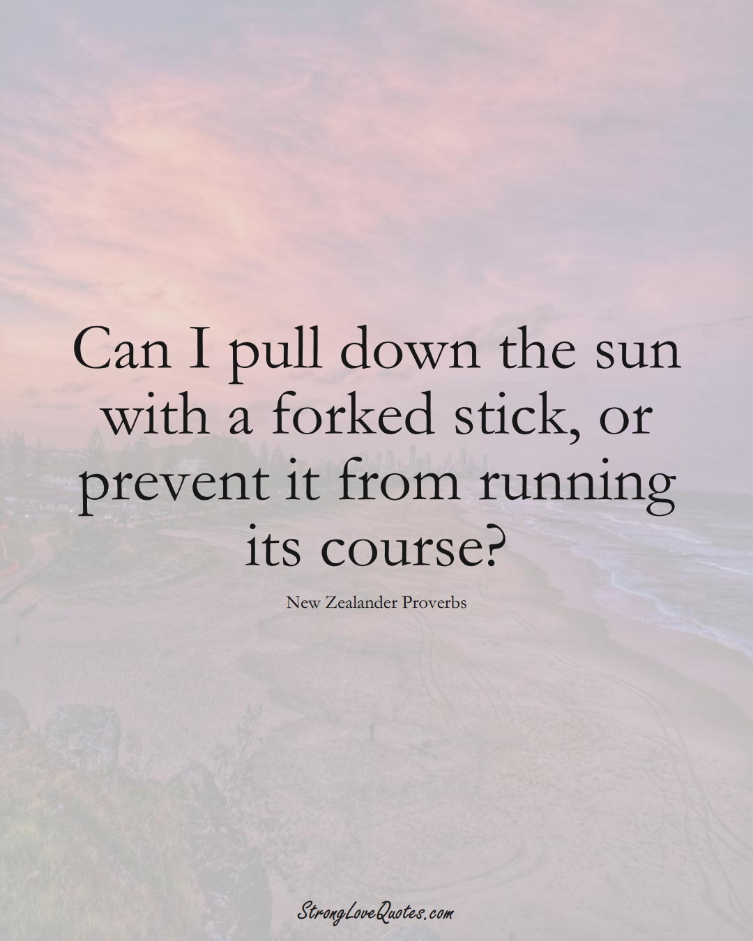 Can I pull down the sun with a forked stick, or prevent it from running its course? (New Zealander Sayings);  #AustralianSayings