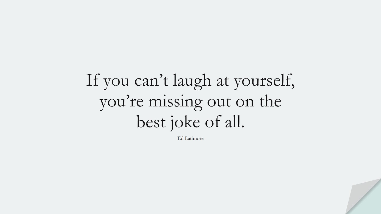 If you can't laugh at yourself, you're missing out on the best joke of all. (Ed Latimore);  #SelfEsteemQuotes