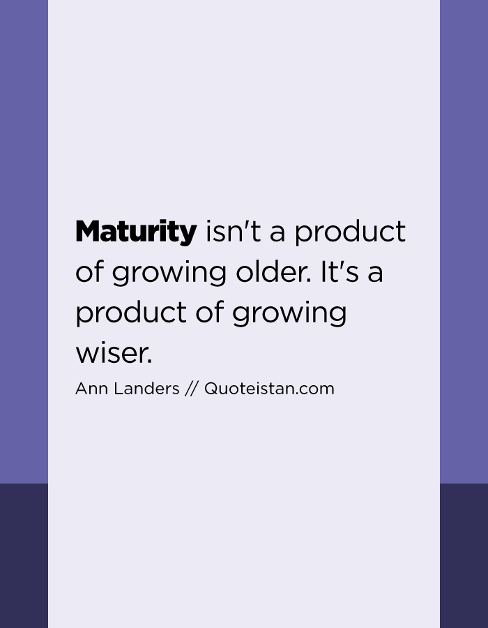 Maturity isn't a product of growing older. It's a product of growing wiser.