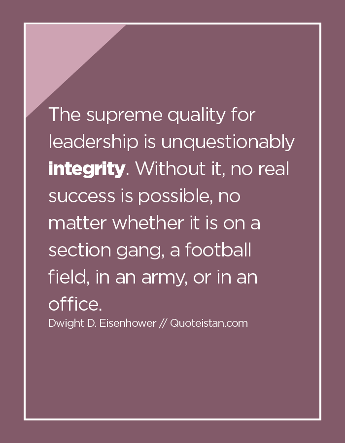 The supreme quality for leadership is unquestionably integrity. Without it, no real success is possible, no matter whether it is on a section gang, a football field, in an army, or in an office.