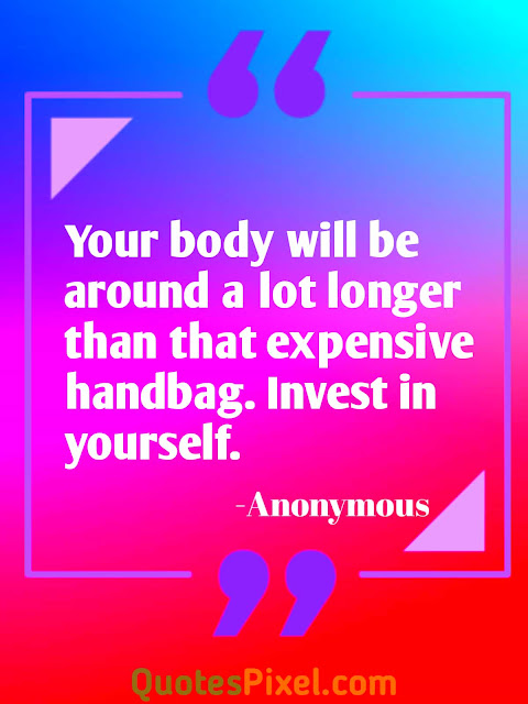 """Your body will be around a lot longer than that expensive handbag. Invest in yourself.""-Anonymous"