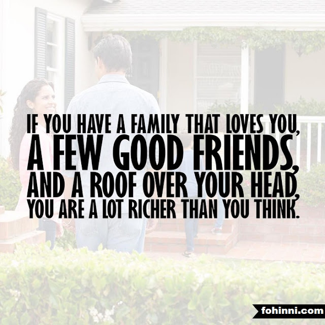 If you have a family that loves you, a few good friends, and a roof over your head, You a lot richer than you think.