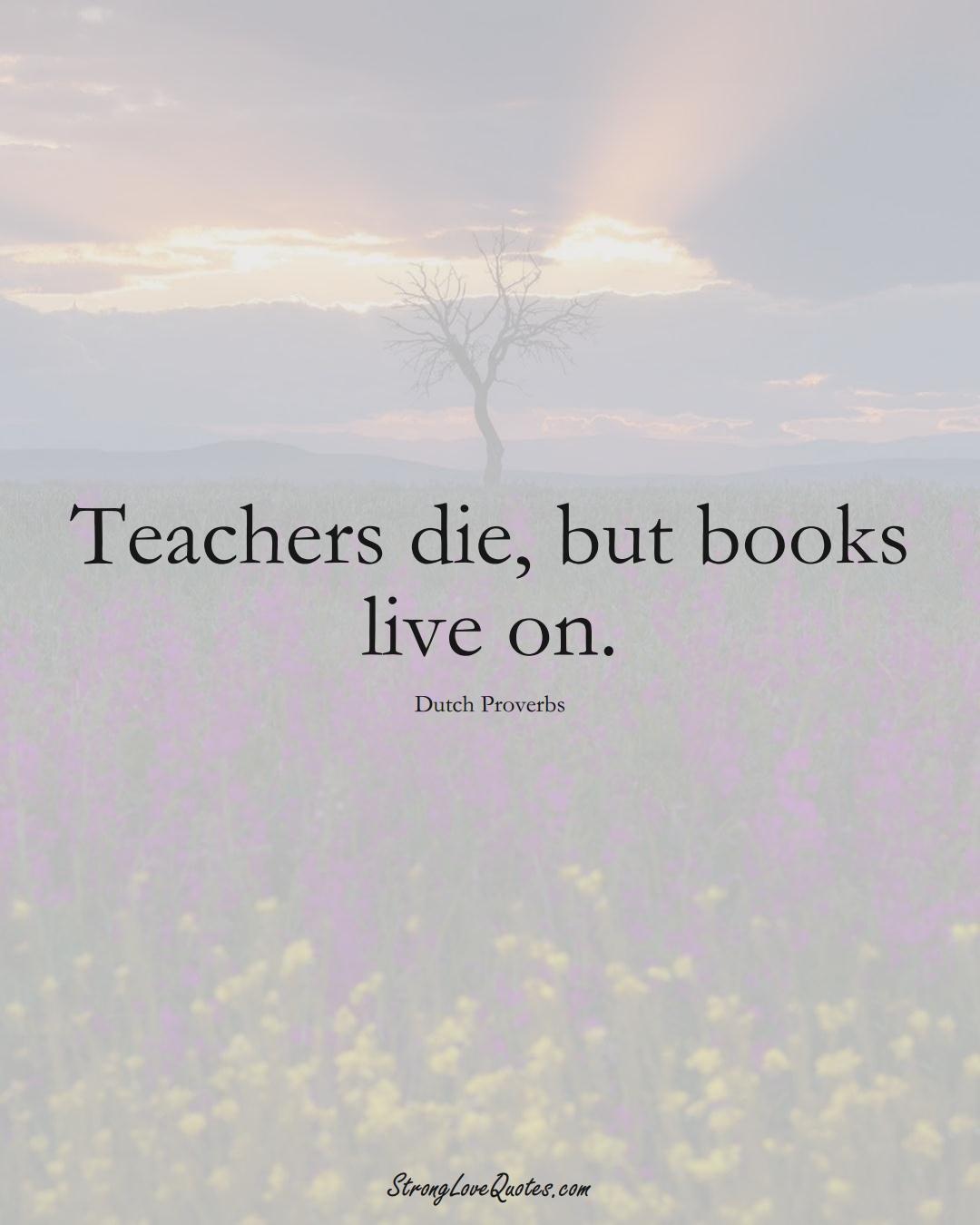 Teachers die, but books live on. (Dutch Sayings);  #EuropeanSayings