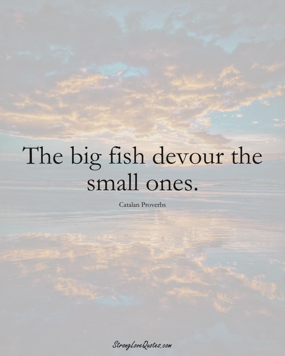 The big fish devour the small ones. (Catalan Sayings);  #EuropeanSayings