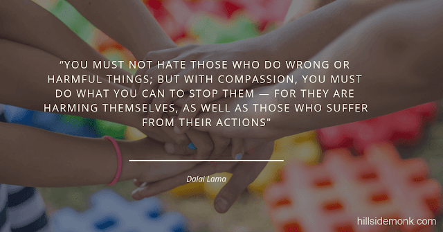 """Dalai Lama Compassion Quotes-1 You must not hate those who do wrong or harmful things; but with compassion, you must do what you can to stop them — for they are harming themselves, as well as those who suffer from their actions."""" – Dalai Lama"""