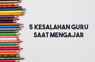 5 kesalahan guru saat mengajar