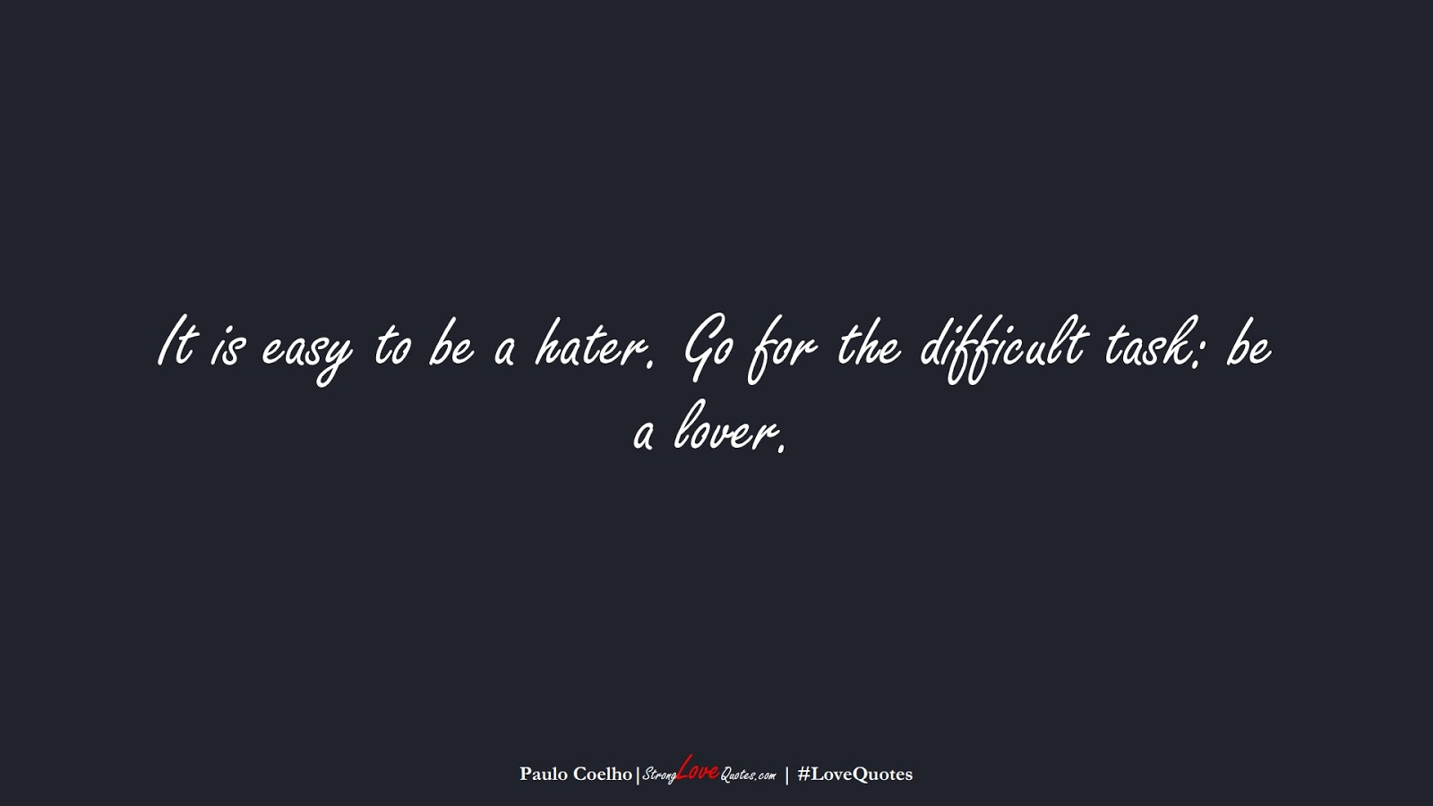 It is easy to be a hater. Go for the difficult task: be a lover. (Paulo Coelho);  #LoveQuotes