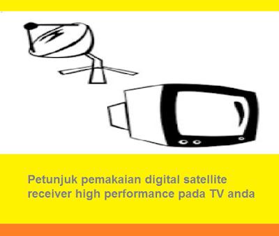 Petunjuk pemakaian digital satellite receiver high performance pada TV anda