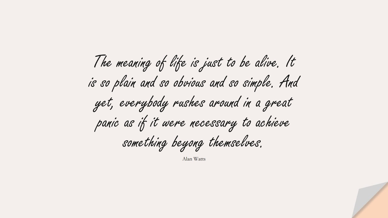 The meaning of life is just to be alive. It is so plain and so obvious and so simple. And yet, everybody rushes around in a great panic as if it were necessary to achieve something beyong themselves. (Alan Watts);  #StoicQuotes