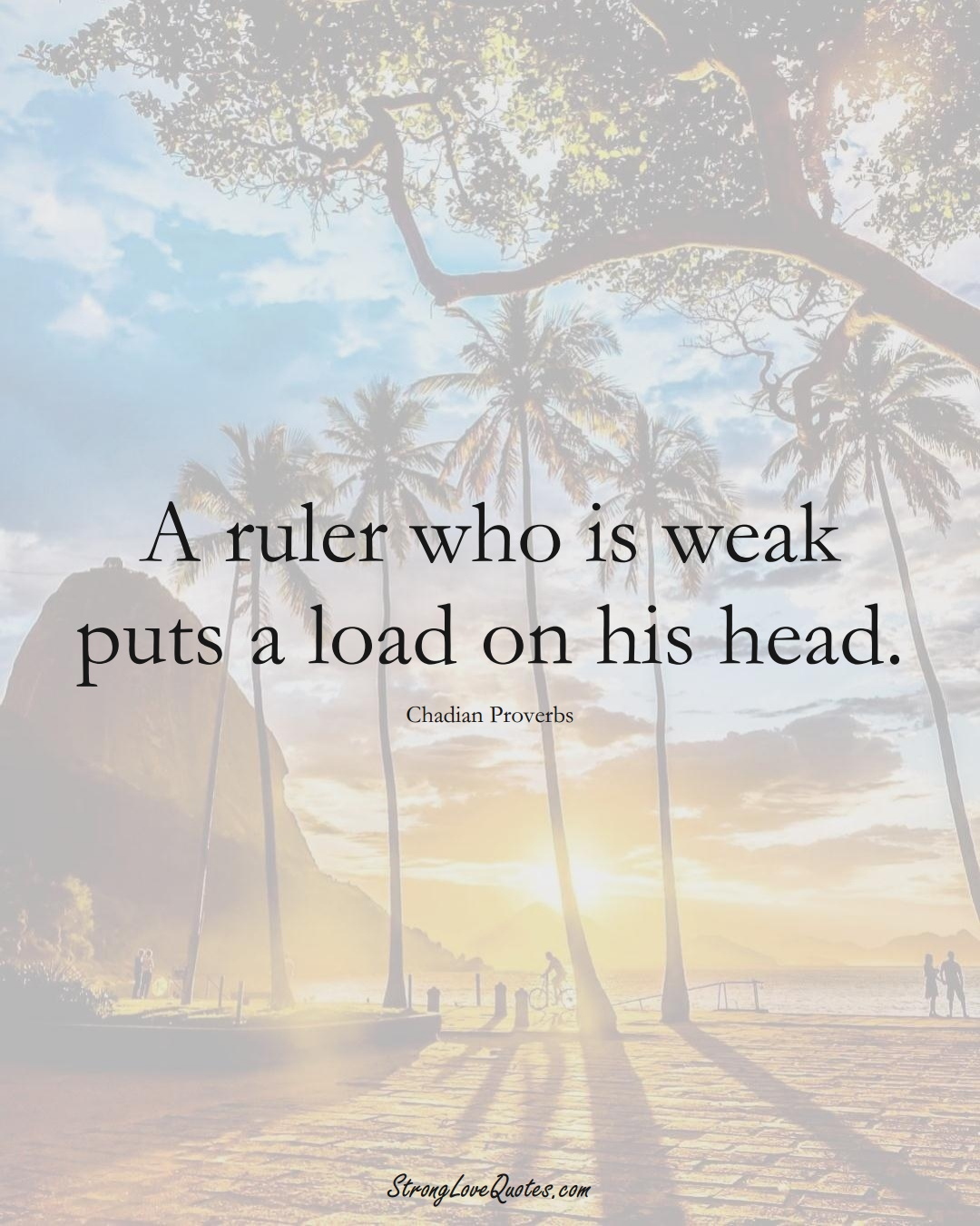 A ruler who is weak puts a load on his head. (Chadian Sayings);  #AfricanSayings
