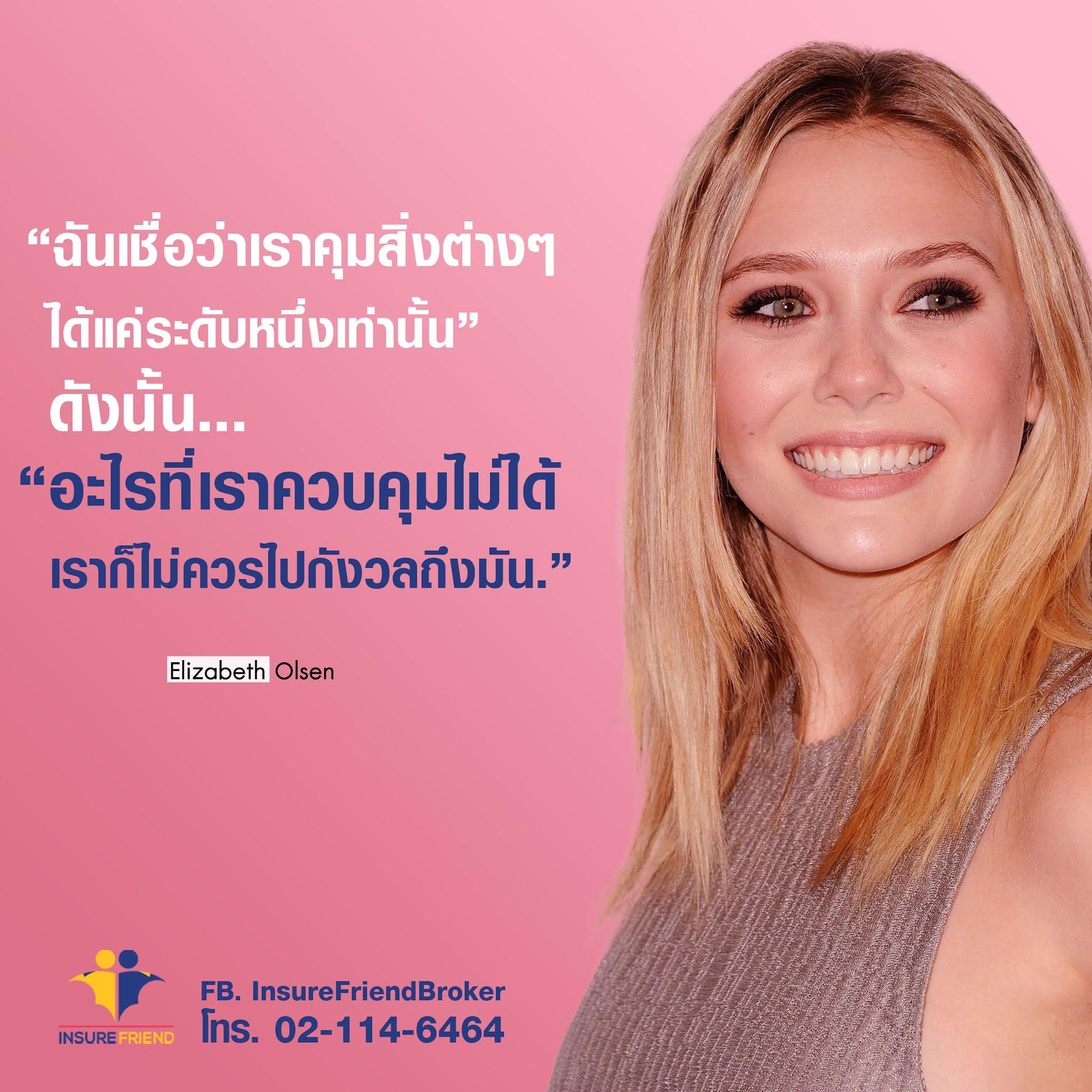 ฉันเชื่อว่าเราคุมสิ่งต่างๆ ได้แค่ระดับหนึ่งเท่านั้น ดังนั้น..  อะไรที่ควบคุมไม่ได้ เราก็ไม่ควรไปกังวลถึงมัน  Elizabeth Olsen