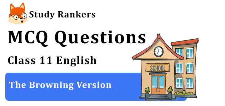 MCQ Questions for Class 11 English Chapter 6 The Browning Version Hornbill