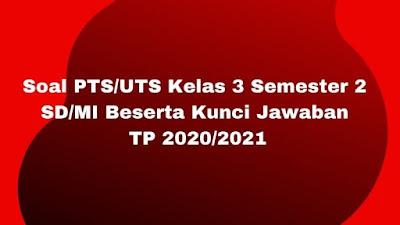 Soal PTS/UTS Kelas 3 Semester 2 SD/MI Beserta Kunci Jawaban TP 2020/2021