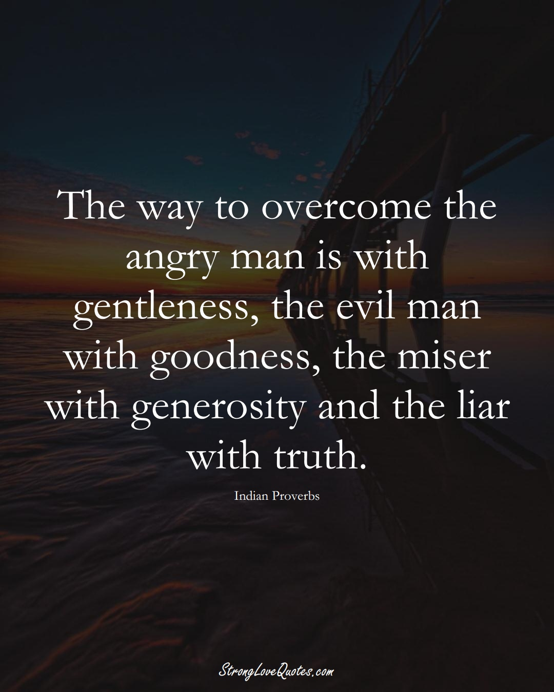 The way to overcome the angry man is with gentleness, the evil man with goodness, the miser with generosity and the liar with truth. (Indian Sayings);  #AsianSayings