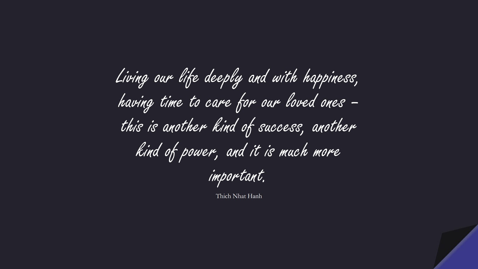 Living our life deeply and with happiness, having time to care for our loved ones – this is another kind of success, another kind of power, and it is much more important. (Thich Nhat Hanh);  #SuccessQuotes