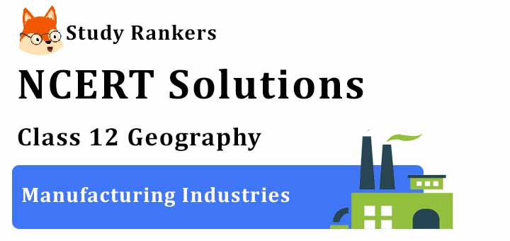 NCERT Solutions for Class 12 Geography Chapter 8 Manufacturing Industries