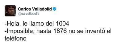 Hola, le llamo del 1004,  imposible, hasta 1876 no se inventó el teléfono