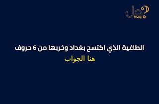 الطاغية الذي اكتسح بغداد وخربها من 6 حروف