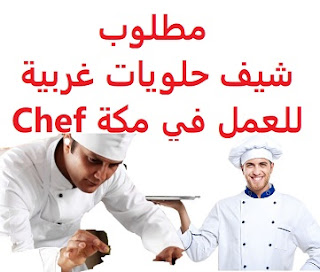 Western sweets chef is required to work in Mecca  To work in Mecca  Type of shift: full time  Education: Diploma  Experience: At least three to five years of work in the field  Salary: to be determined after the interview