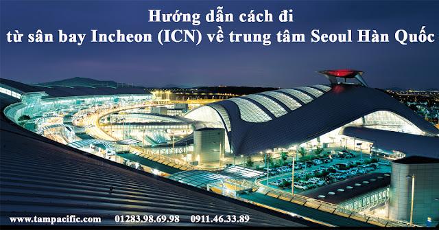 Hướng dẫn cách đi từ sân bay Incheon (ICN) về trung tâm Seoul Hàn Quốc
