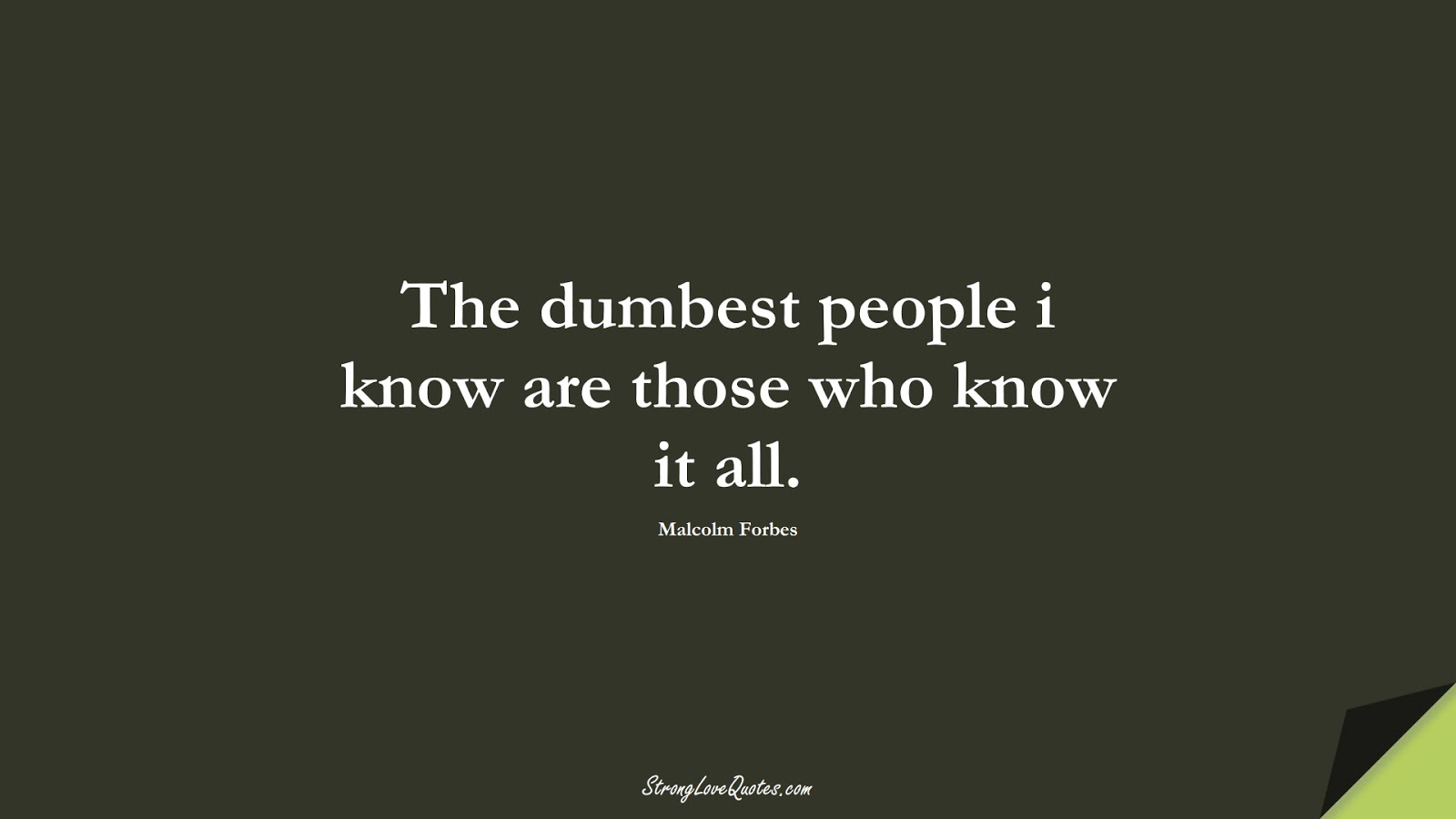 The dumbest people i know are those who know it all. (Malcolm Forbes);  #KnowledgeQuotes